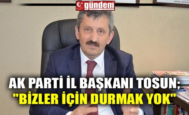 """AK PARTİ İL BAŞKANI TOSUN; """"BİZLER İÇİN DURMAK YOK"""""""
