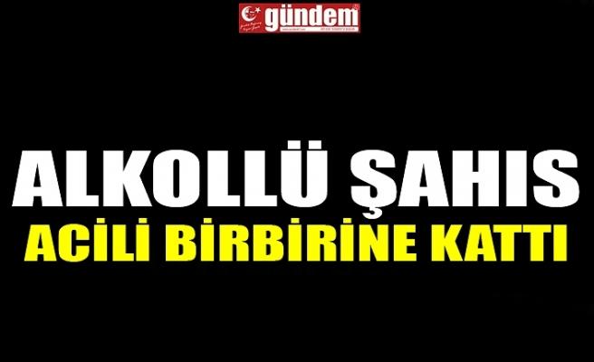ALKOLLÜ ŞAHIS ACİLİ BİRBİRİNE KATTI