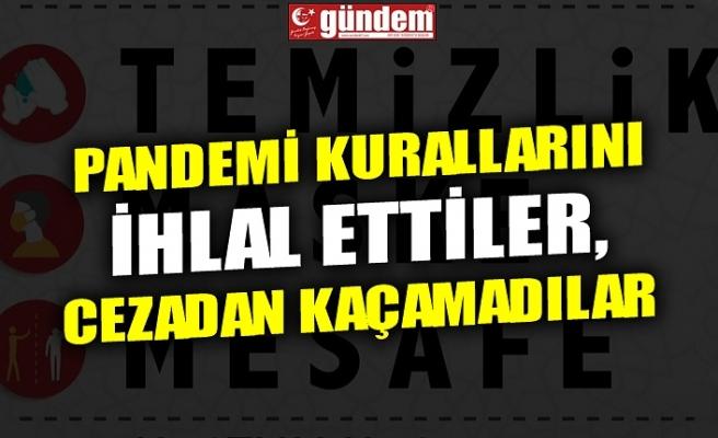 PANDEMİ KURALLARINI İHLAL ETTİLER, CEZADAN KAÇAMADILAR