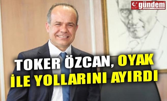 TOKER ÖZCAN, OYAK İLE YOLLARINI AYIRDI