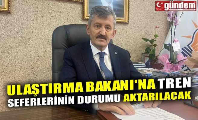 ULAŞTIRMA BAKANI'NA TREN SEFERLERİNİN DURUMU AKTARILACAK