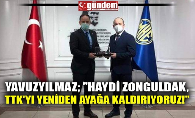 """YAVUZYILMAZ; """"Haydi Zonguldak, TTK'yı yeniden ayağa kaldırıyoruz!"""""""