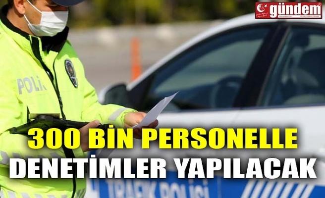 300 BİN PERSONELLE DENETİMLER YAPILACAK