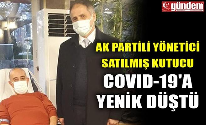 AK PARTİLİ YÖNETİCİ SATILMIŞ KUTUCU COVID-19'A YENİK DÜŞTÜ