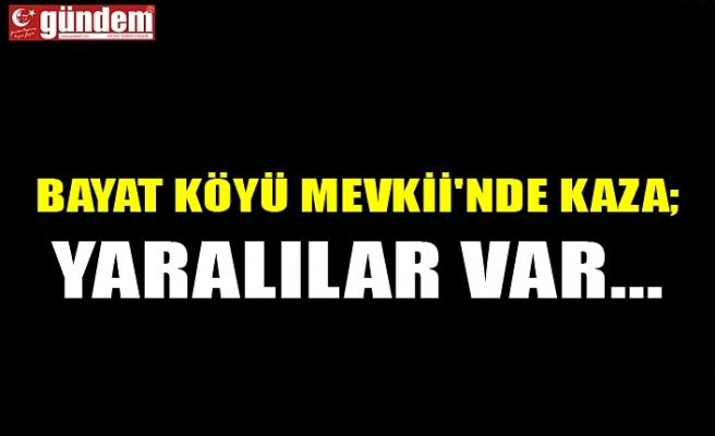 BAYAT KÖYÜ MEVKİİ'NDE KAZA; YARALILAR VAR...