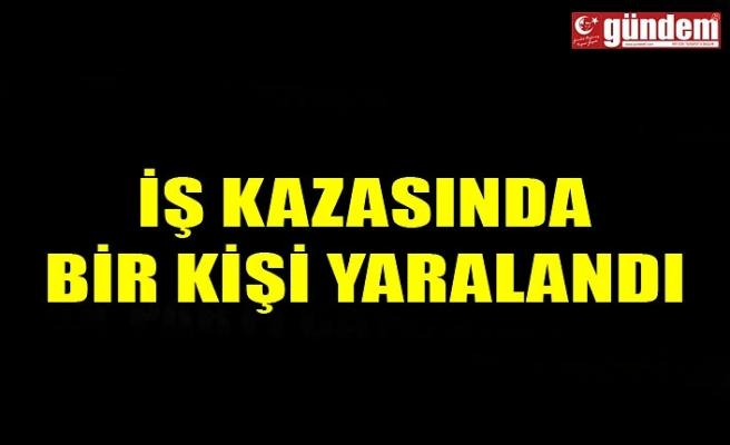 İŞ KAZASINDA BİR KİŞİ YARALANDI