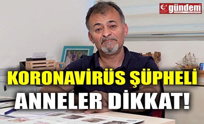 KORONAVİRÜS ŞÜPHELİ ANNELER DİKKAT!