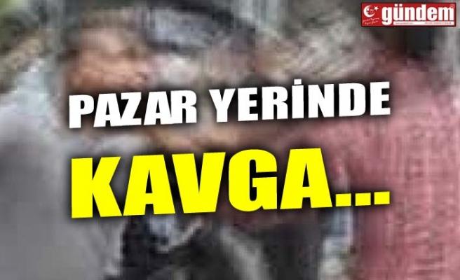 PAZAR YERİNDE KAVGA...
