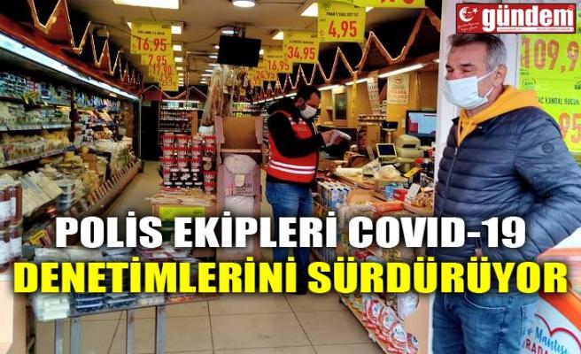POLİS EKİPLERİ COVID-19 DENETİMLERİNİ SÜRDÜRÜYOR