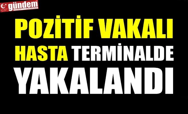 POZİTİF VAKALI HASTA TERMİNALDE YAKALANDI