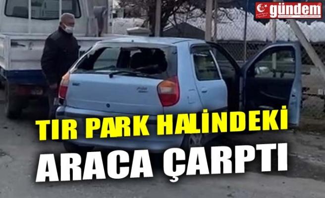 TIR PARK HALİNDEKİ ARACA ÇARPTI