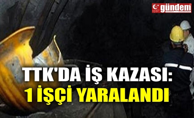 TTK'DA İŞ KAZASI: 1 İŞÇİ YARALANDI