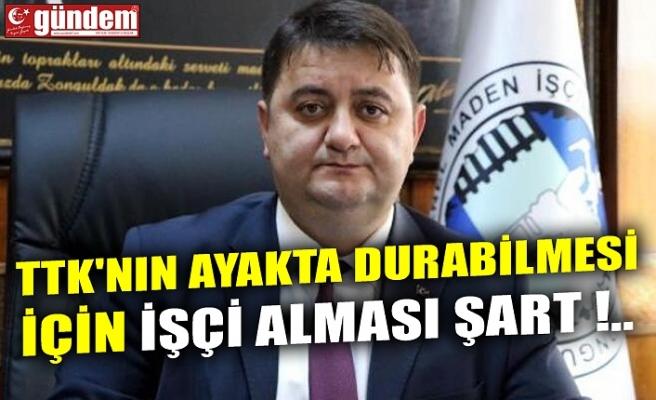 TTK'NIN AYAKTA DURABİLMESİ İÇİN İŞÇİ ALMASI ŞART !..