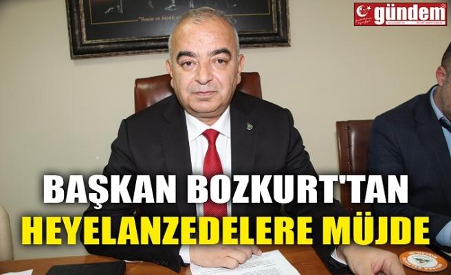 BAŞKAN BOZKURT'TAN HEYELANZEDELERE MÜJDE