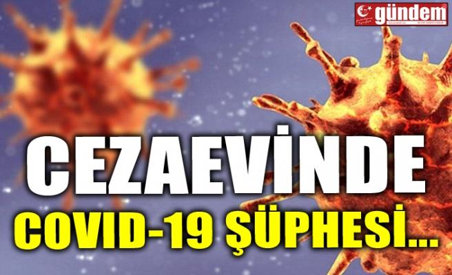 CEZAEVİNDE COVID-19 ŞÜPHESİ...