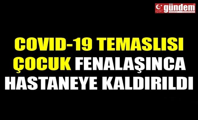 COVID-19 TEMASLISI ÇOCUK FENALAŞINCA HASTANEYE KALDIRILDI