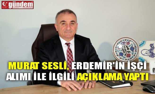 MURAT SESLİ, ERDEMİR'İN İŞÇİ ALIMI İLE İLGİLİ AÇIKLAMA YAPTI