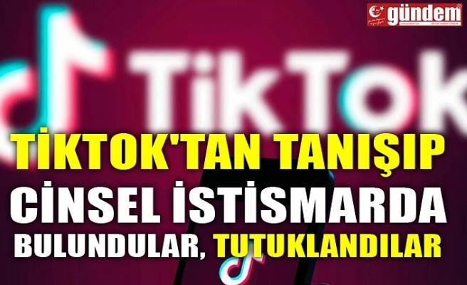 TİKTOK'TAN TANIŞIP CİNSEL İSTİSMARDA BULUNDULAR, TUTUKLANDILAR