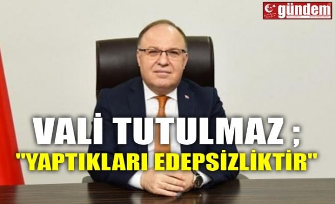 """VALİ TUTULMAZ ; """"YAPTIKLARI EDEPSİZLİKTİR"""""""