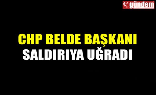 CHP BELDE BAŞKANI SALDIRIYA UĞRADI