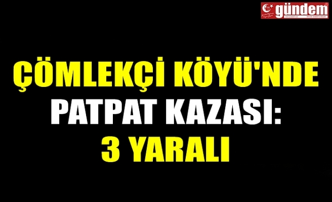 ÇÖMLEKÇİ KÖYÜ'NDE PATPAT KAZASI: 3 YARALI