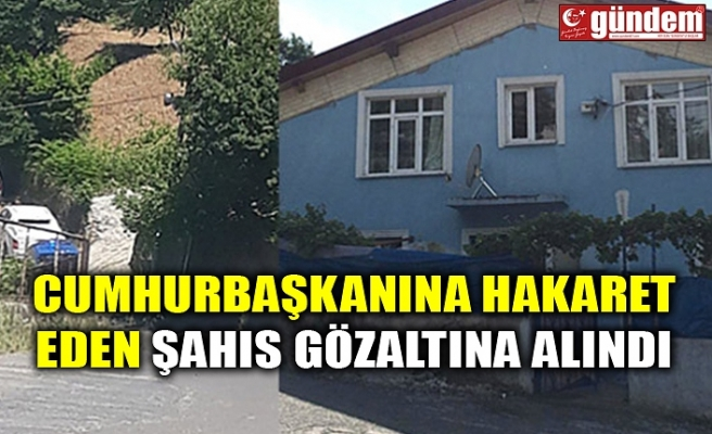 CUMHURBAŞKANINA HAKARET EDEN ŞAHIS GÖZALTINA ALINDI