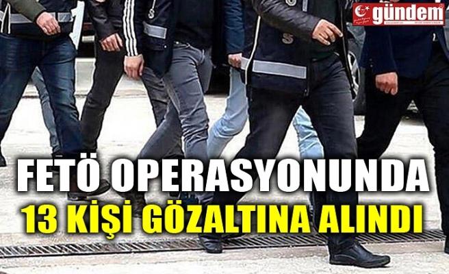 FETÖ OPERASYONUNDA 13 KİŞİ GÖZALTINA ALINDI