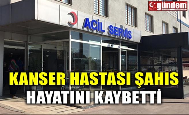 KANSER HASTASI ŞAHIS HAYATINI KAYBETTİ