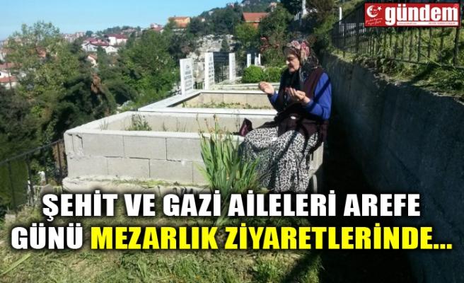 ŞEHİT VE GAZİ AİLELERİ AREFE GÜNÜ MEZARLIK ZİYARETLERİNDE...