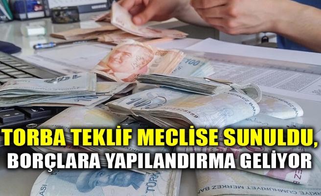 TORBA TEKLİF MECLİSE SUNULDU, BORÇLARA YAPILANDIRMA GELİYOR