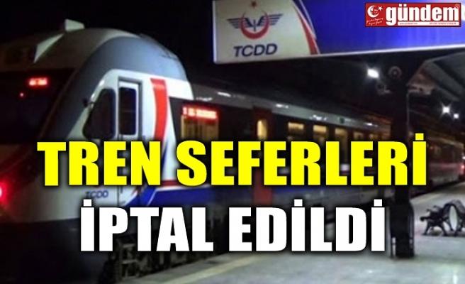TREN SEFERLERİ İPTAL EDİLDİ