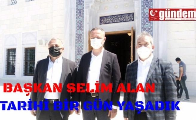 Başkan Selim Alan tarihi bir gün yaşadık
