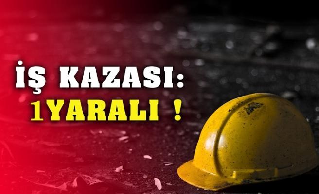 İŞ KAZASI: 1 YARALI  !