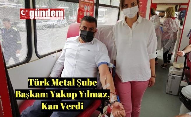 Türk Metal Şube Başkanı Yakup Yılmaz, Kan Verdi