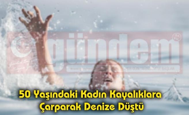 50 Yaşındaki Kadın Kayalıklara  Çarparak Denize Düştü!