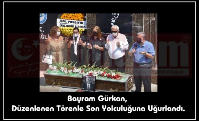 Bayram Gürkan, Düzenlenen Törenle Son Yolculuğuna Uğurlandı.