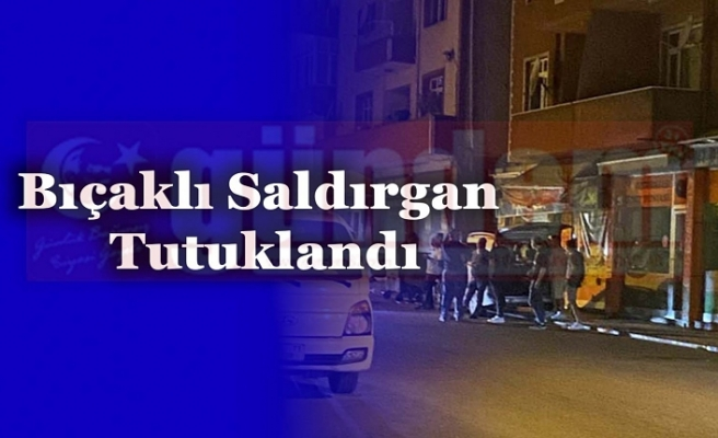 Bıçaklı Saldırgan Tutuklandı