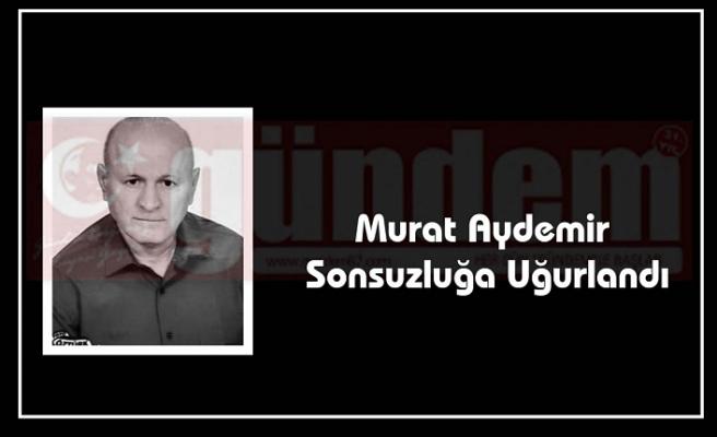Murat Aydemir Sonsuzluğa Uğurlandı