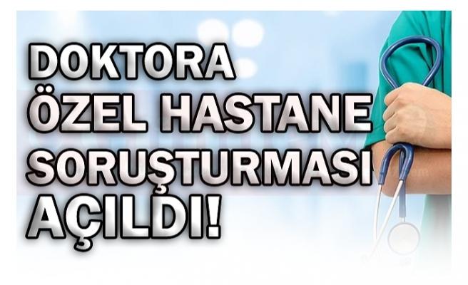 DOKTORA ÖZEL HASTANE SORUŞTURMASI AÇILDI!