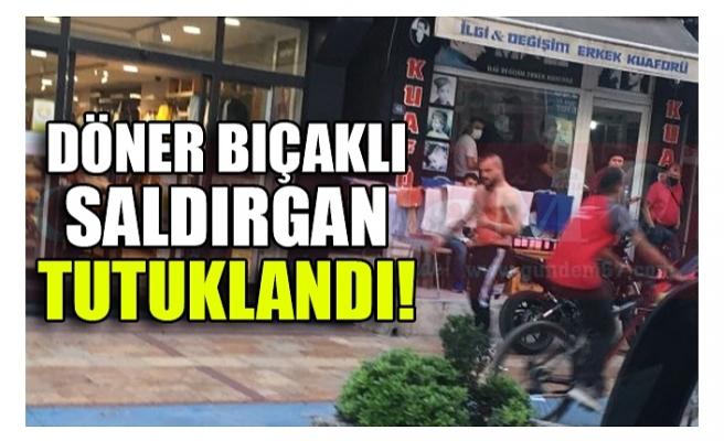DÖNER BIÇAKLI SALDIRGAN TUTUKLANDI!