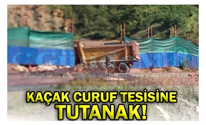 KAÇAK CURUF TESİSİNE TUTANAK!