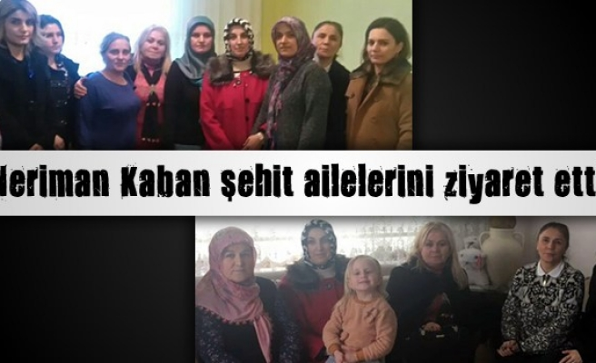 Neriman Kaban şehit ailelerini ziyaret etti