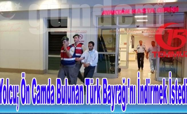Yolcu; Ön Camda Bulunan Türk Bayrağı'nı İndirmek İstedi.