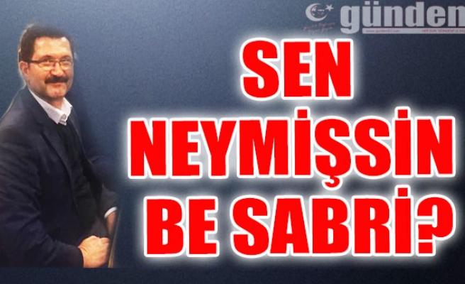 Sen neymişsin be Sabri?