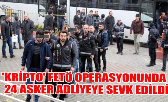 'Kripto' FETÖ operasyonunda 24 asker adliyeye sevk edildi