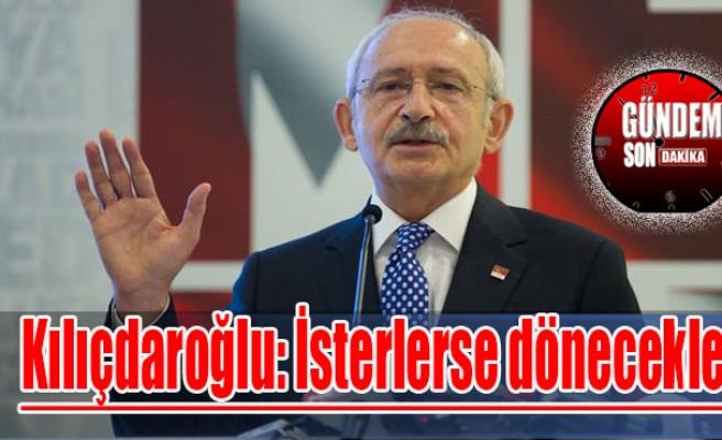 Kılıçdaroğlu: İsterlerse dönecekler