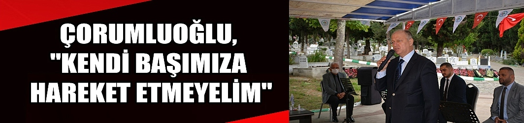 """ÇORUMLUOĞLU, """"KENDİ BAŞIMIZA HAREKET ETMEYELİM"""""""