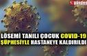 LÖSEMİ TANILI ÇOCUK COVID-19 ŞÜPHESİYLE HASTANEYE...