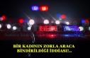 BİR KADININ ZORLA ARACA BİNDİRİLDİĞİ İDDİASI!..