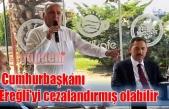 Cumhurbaşkanı Ereğli'yi cezalandırmış olabilir